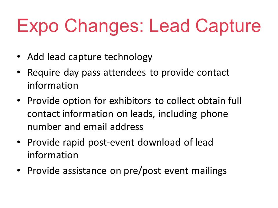 Expo Changes: Lead Capture Add lead capture technology Require day pass attendees to provide contact information Provide option for exhibitors to collect obtain full contact information on leads, including phone number and email address Provide rapid post-event download of lead information Provide assistance on pre/post event mailings