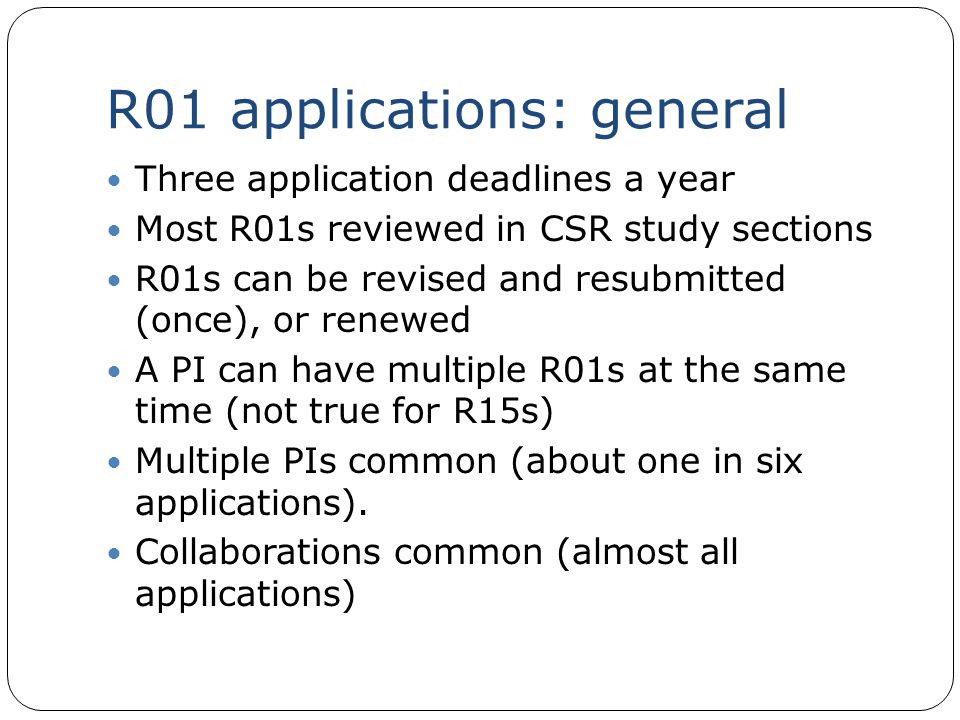R01 applications: general Three application deadlines a year Most R01s reviewed in CSR study sections R01s can be revised and resubmitted (once), or r