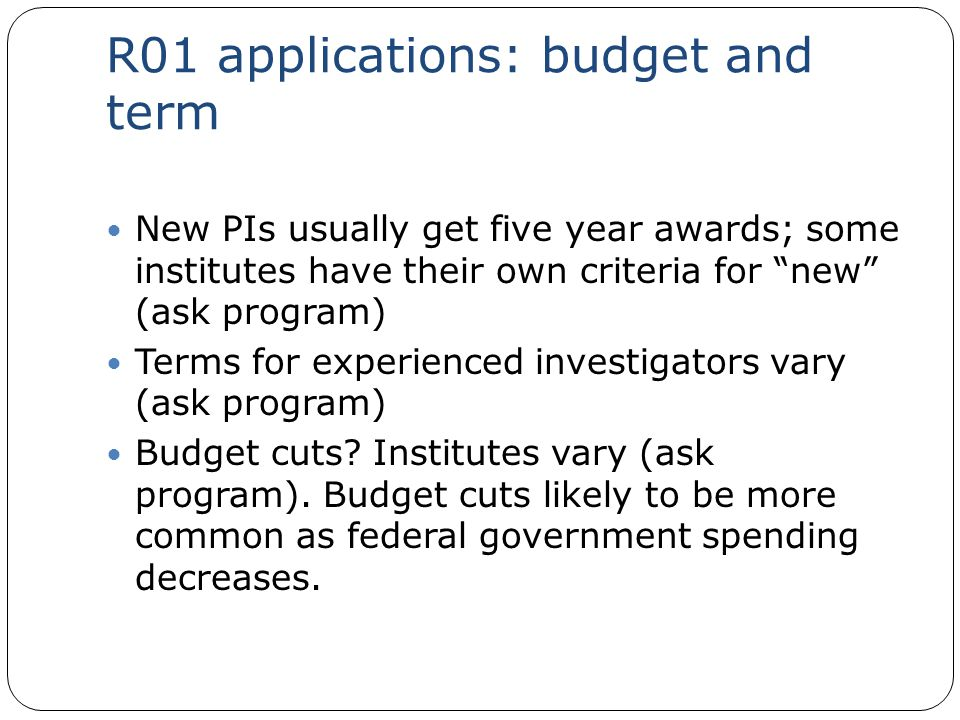 "R01 applications: budget and term New PIs usually get five year awards; some institutes have their own criteria for ""new"" (ask program) Terms for expe"