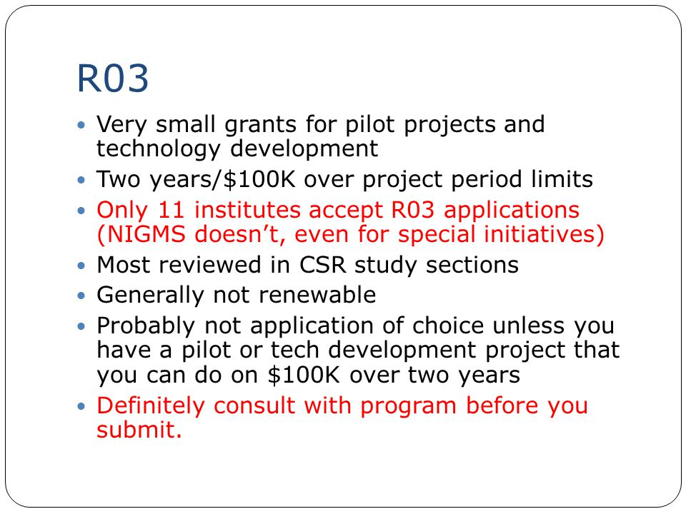 R03 Very small grants for pilot projects and technology development Two years/$100K over project period limits Only 11 institutes accept R03 applicati