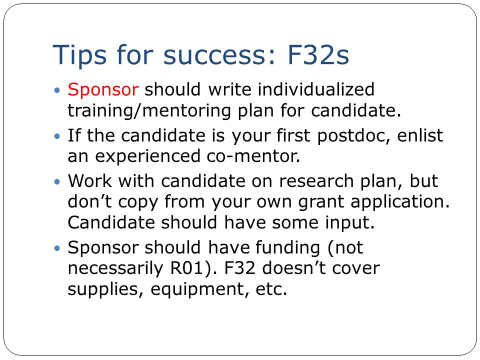 Tips for success: F32s Sponsor should write individualized training/mentoring plan for candidate. If the candidate is your first postdoc, enlist an ex