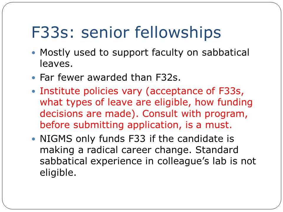F33s: senior fellowships Mostly used to support faculty on sabbatical leaves. Far fewer awarded than F32s. Institute policies vary (acceptance of F33s