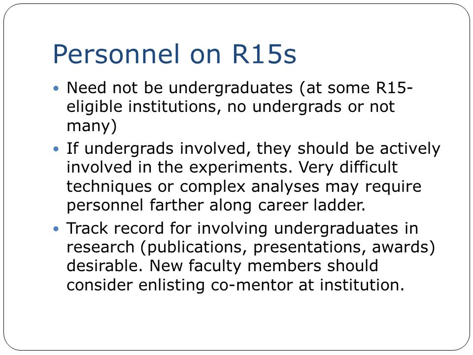 Personnel on R15s Need not be undergraduates (at some R15- eligible institutions, no undergrads or not many) If undergrads involved, they should be ac