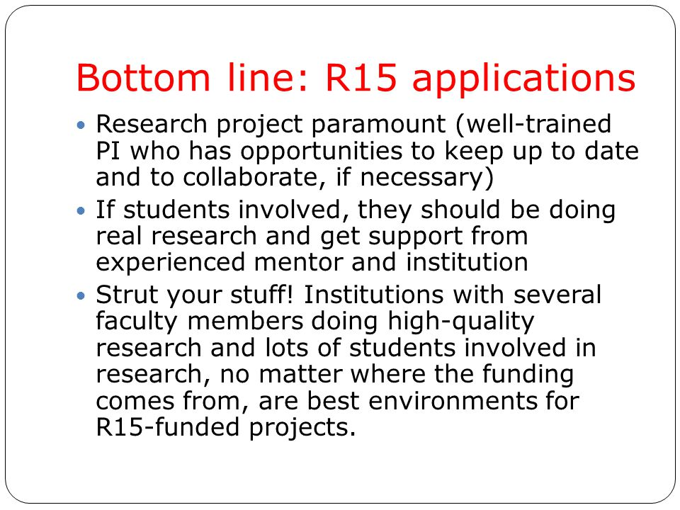 Bottom line: R15 applications Research project paramount (well-trained PI who has opportunities to keep up to date and to collaborate, if necessary) I