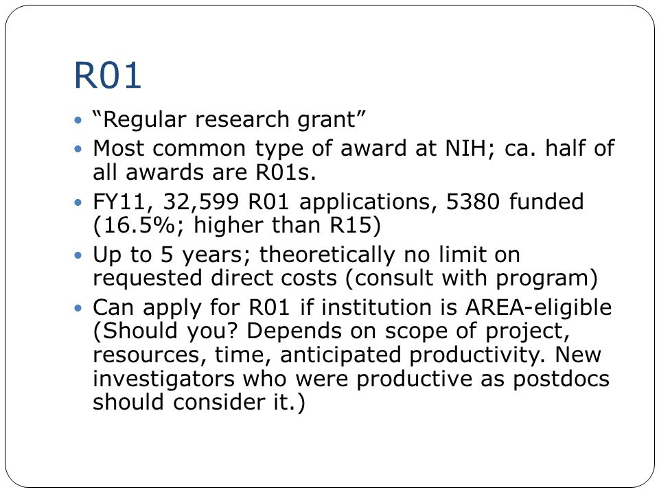 "R01 ""Regular research grant"" Most common type of award at NIH; ca. half of all awards are R01s. FY11, 32,599 R01 applications, 5380 funded (16.5%; hig"