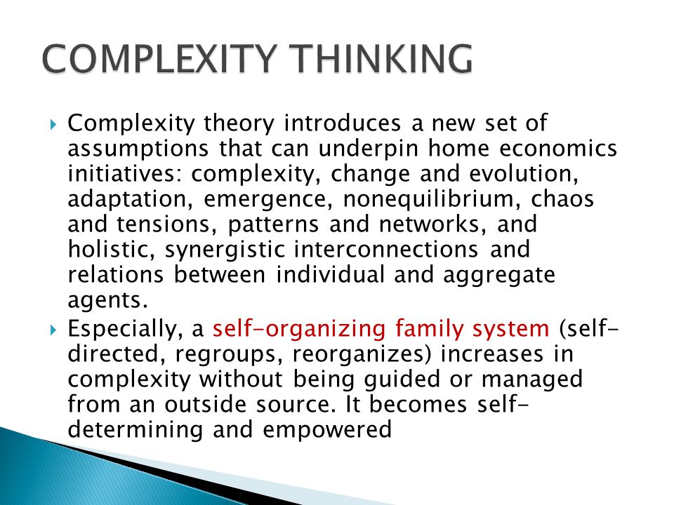  Complexity theory introduces a new set of assumptions that can underpin home economics initiatives: complexity, change and evolution, adaptation, emergence, nonequilibrium, chaos and tensions, patterns and networks, and holistic, synergistic interconnections and relations between individual and aggregate agents.