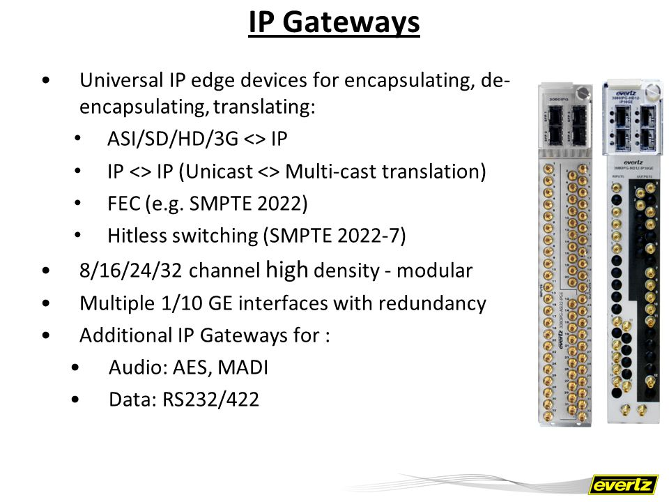 IP Gateways Can also be add-on modules for existing baseband Evertz routers Provides easy transition to 10GE/IP for hybrid environment