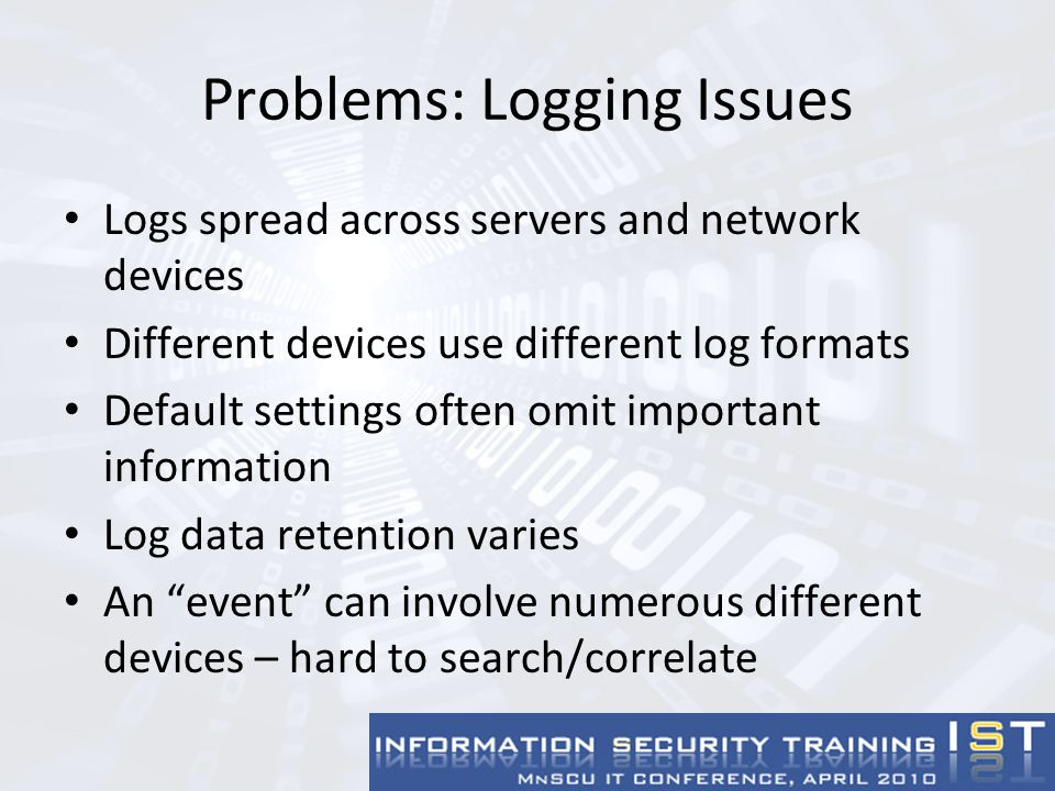Windows Servers Windows event logging traditionally has had no support for centralized logging Several add-on products available to send Windows events to syslog server – Snare for Windows – open-source product Microsoft has added capability for centralized event collection in Windows 2008 – for info, see: http://www.windowsecurity.com/articles/Centralized-Auditing-here-FREE.html