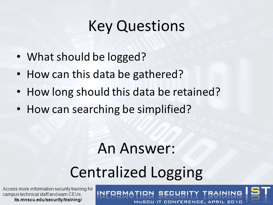 Centralized Logging at Metropolitan State University Single central logging server (axe) – Linux (SUSE Linux Enterprise Server) – syslog-ng logging daemon – 30GB partition for logs Stores 65 days worth of logs for 60+ devices (including firewall logs for 2 campuses) – Physical server – Same server used for network monitoring (Nagios)
