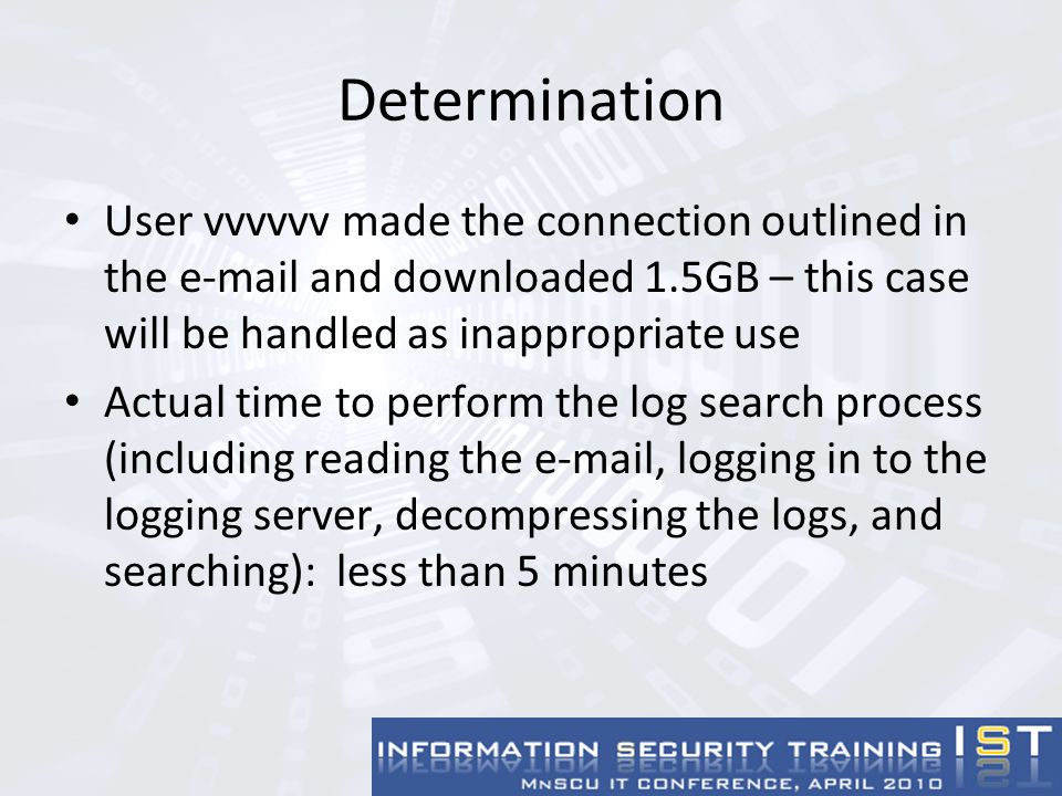 Determination User vvvvvv made the connection outlined in the e-mail and downloaded 1.5GB – this case will be handled as inappropriate use Actual time to perform the log search process (including reading the e-mail, logging in to the logging server, decompressing the logs, and searching): less than 5 minutes