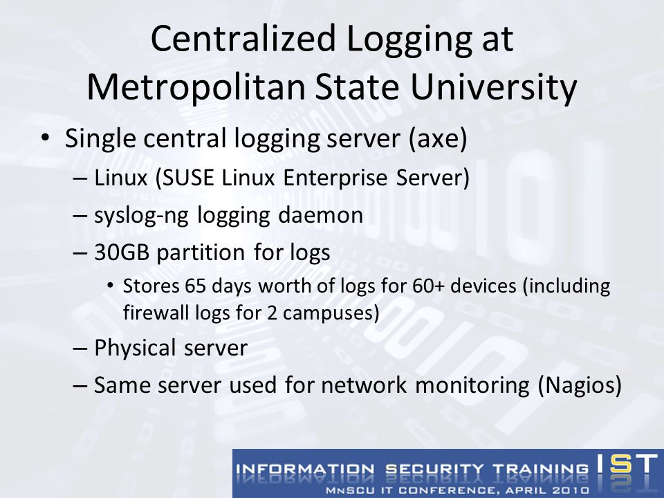 Configuring Linux Server - syslog-ng Define destination loghost for TCP port 5140 on logging server, send all messages there Add following lines to syslog-ng configuration: destination loghost { tcp( x.x.x.x port(5140)); }; log { source(src); destination(loghost); };