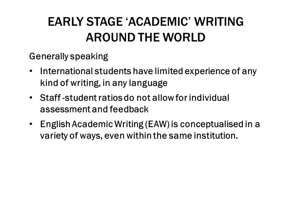 EARLY STAGE 'ACADEMIC' WRITING AROUND THE WORLD Generally speaking International students have limited experience of any kind of writing, in any langu