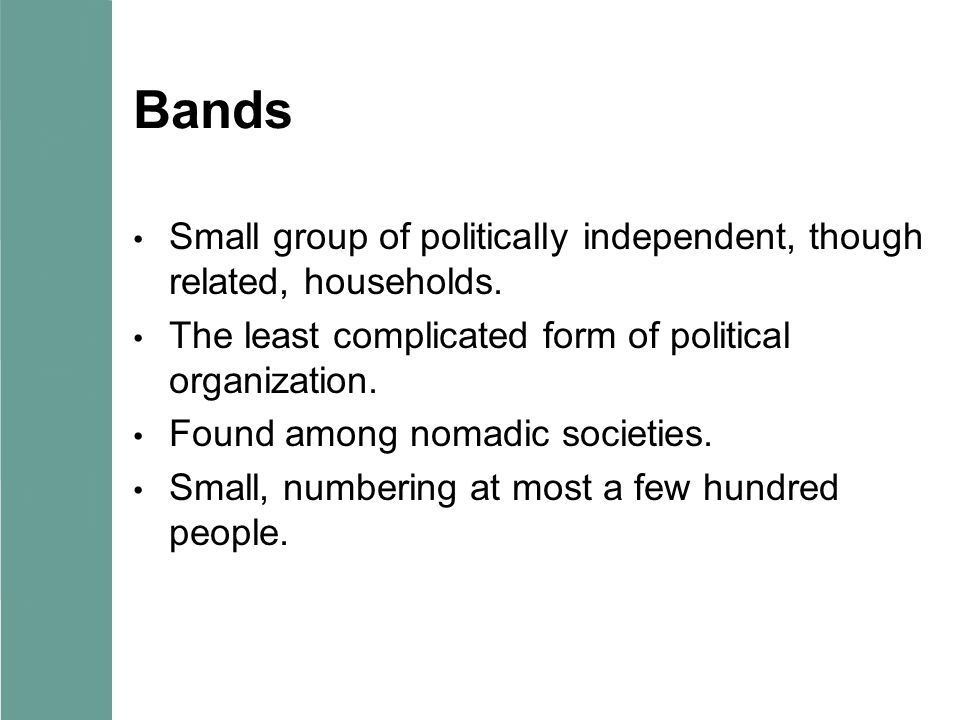 Bands Small group of politically independent, though related, households. The least complicated form of political organization. Found among nomadic so