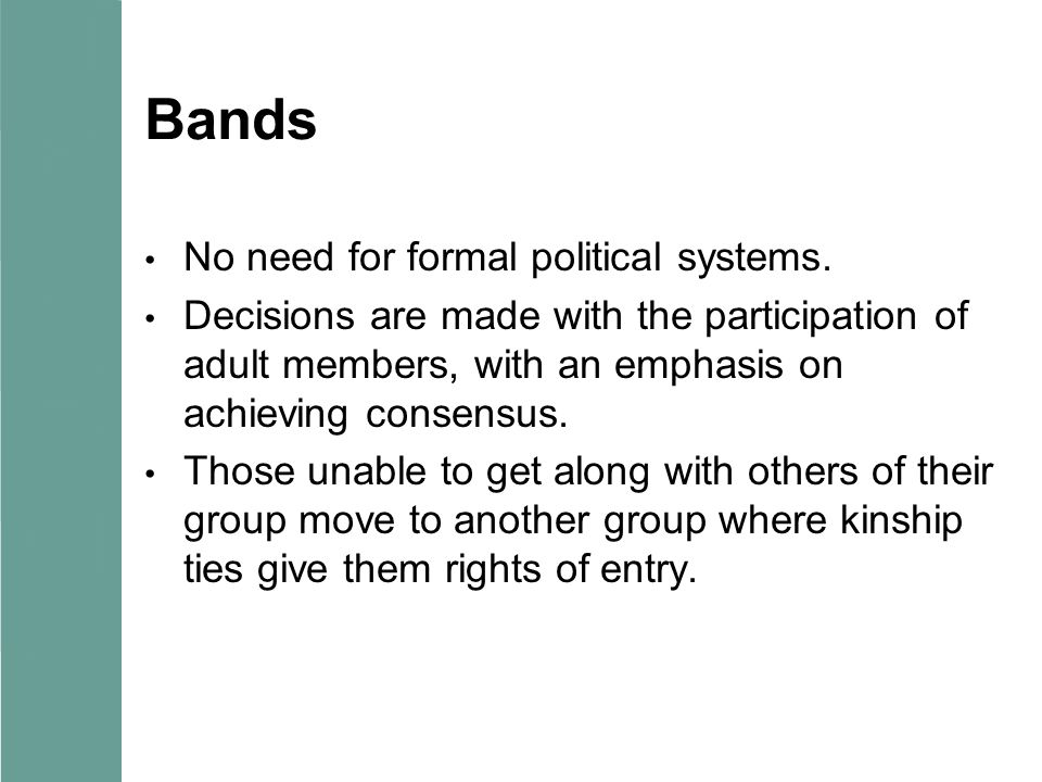 Bands No need for formal political systems. Decisions are made with the participation of adult members, with an emphasis on achieving consensus. Those