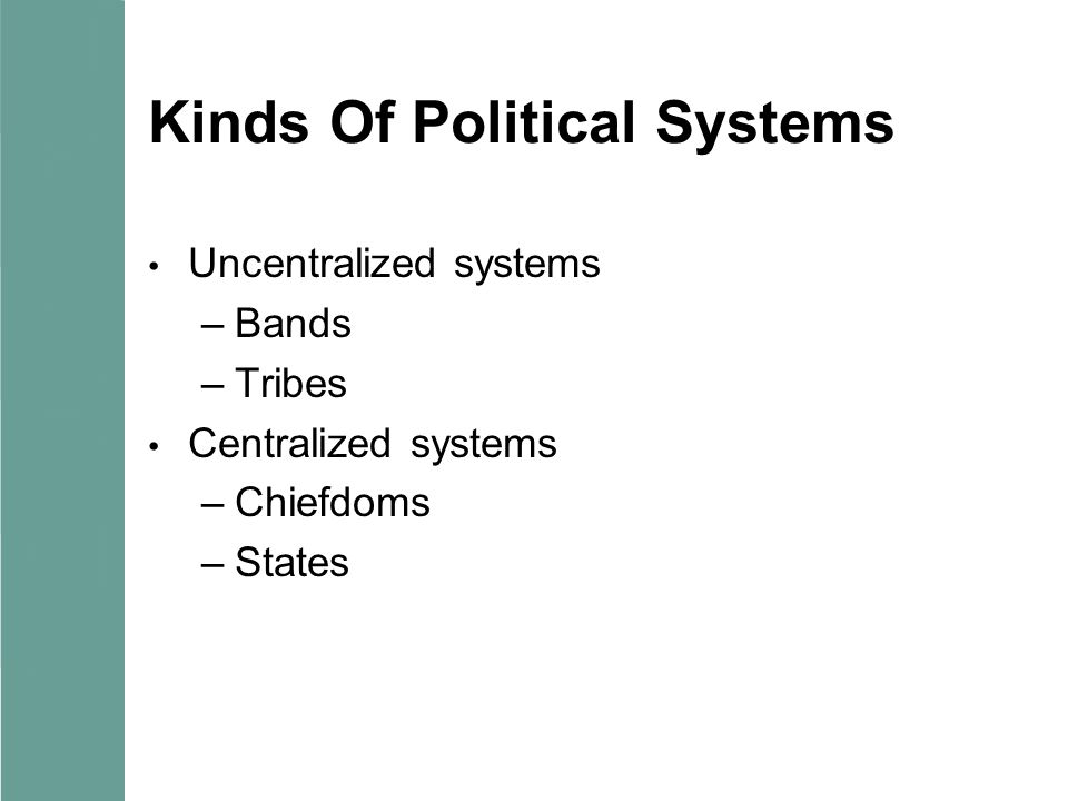 Kinds Of Political Systems Uncentralized systems –Bands –Tribes Centralized systems –Chiefdoms –States