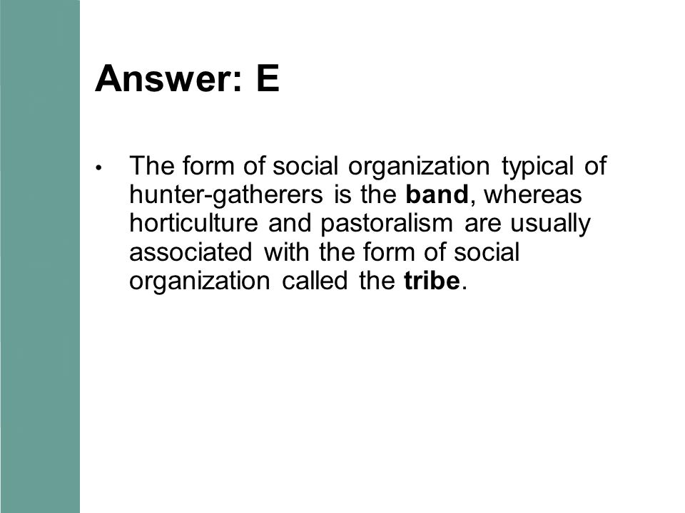 Answer: E The form of social organization typical of hunter-gatherers is the band, whereas horticulture and pastoralism are usually associated with the form of social organization called the tribe.