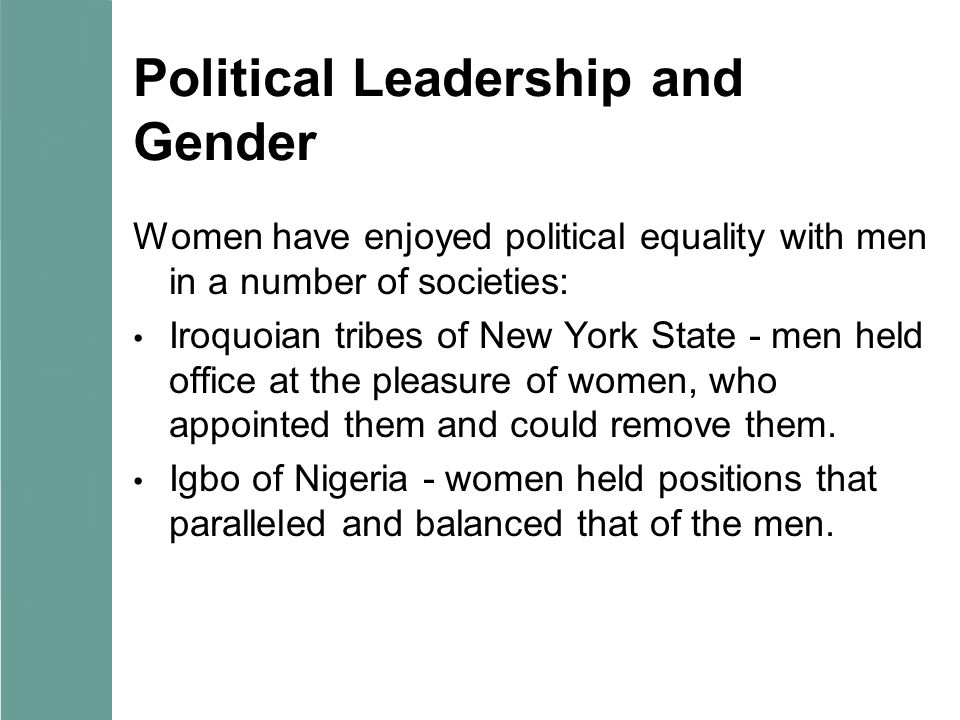 Political Leadership and Gender Women have enjoyed political equality with men in a number of societies: Iroquoian tribes of New York State - men held office at the pleasure of women, who appointed them and could remove them.