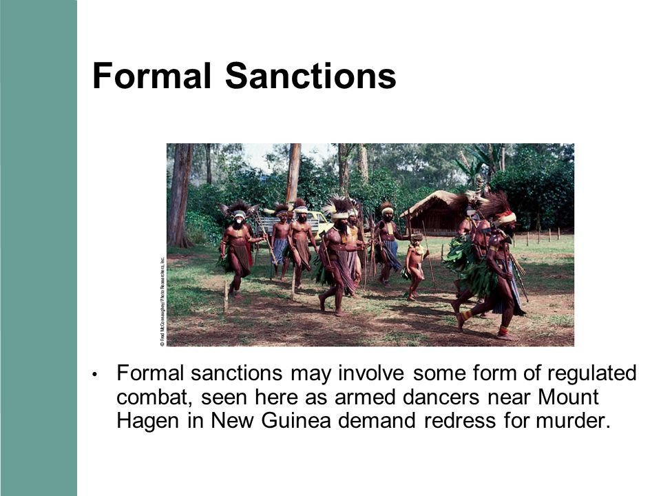 Formal Sanctions Formal sanctions may involve some form of regulated combat, seen here as armed dancers near Mount Hagen in New Guinea demand redress for murder.