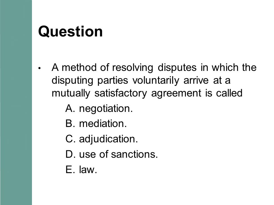 Question A method of resolving disputes in which the disputing parties voluntarily arrive at a mutually satisfactory agreement is called A.negotiation.