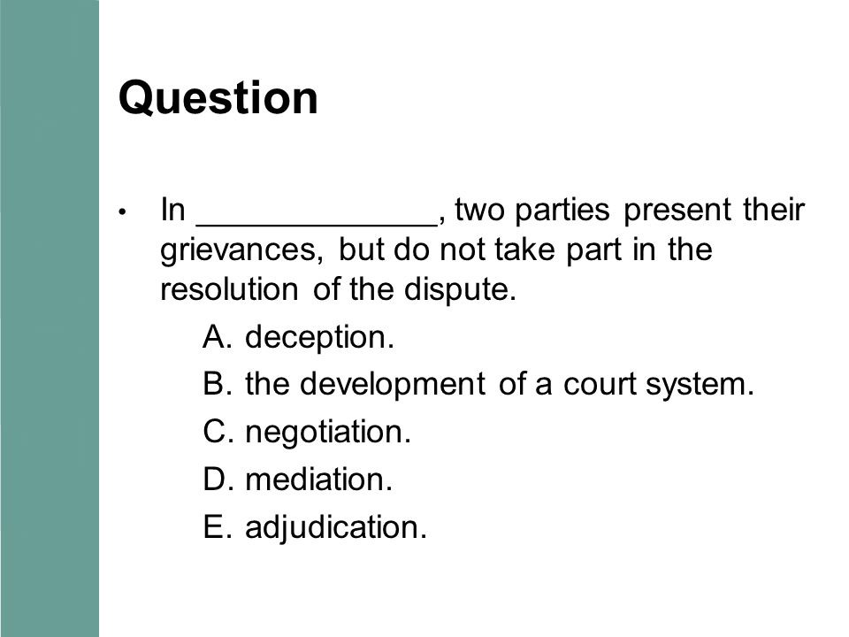 Question In _____________, two parties present their grievances, but do not take part in the resolution of the dispute. A.deception. B.the development