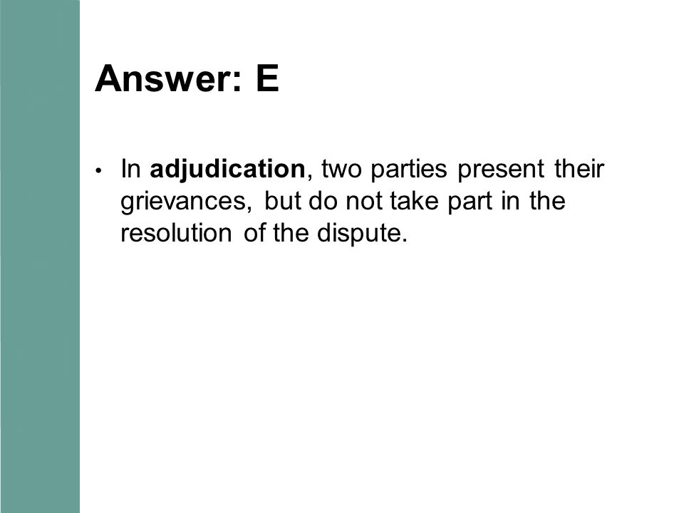 Answer: E In adjudication, two parties present their grievances, but do not take part in the resolution of the dispute.