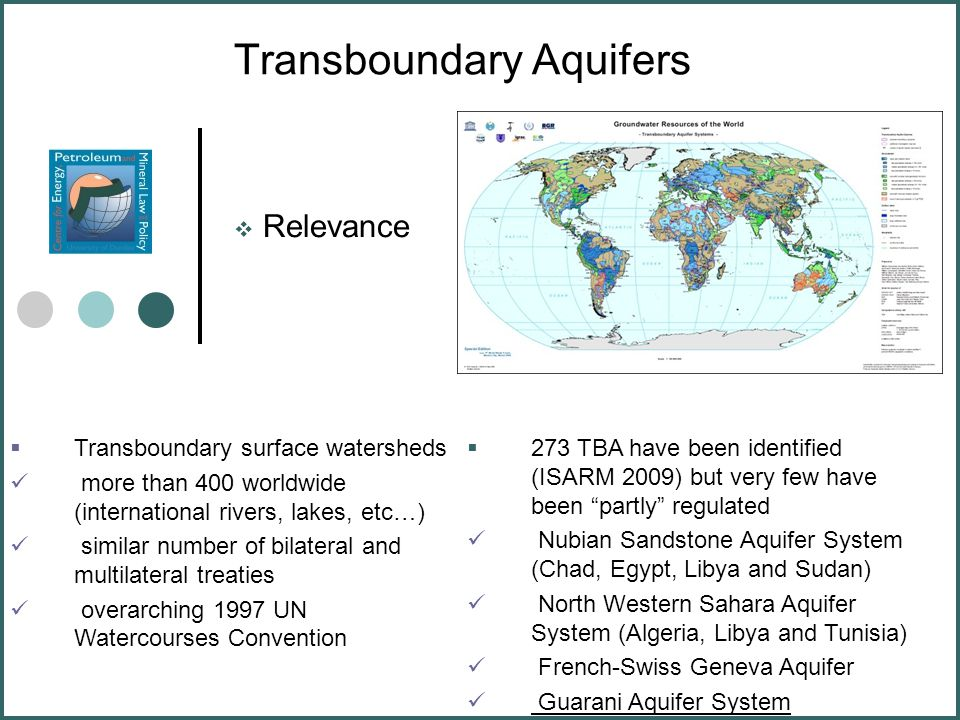 Transboundary Aquifers  Relevance  Transboundary surface watersheds more than 400 worldwide (international rivers, lakes, etc…) similar number of bilateral and multilateral treaties overarching 1997 UN Watercourses Convention  273 TBA have been identified (ISARM 2009) but very few have been partly regulated Nubian Sandstone Aquifer System (Chad, Egypt, Libya and Sudan) North Western Sahara Aquifer System (Algeria, Libya and Tunisia) French-Swiss Geneva Aquifer Guarani Aquifer System