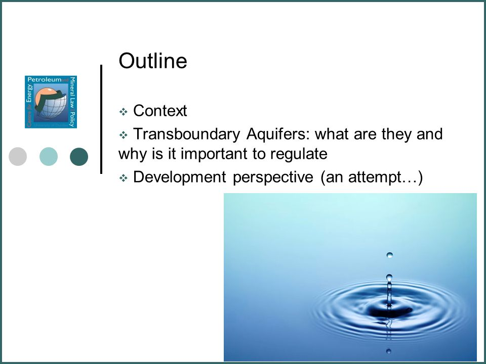Outline  Context  Transboundary Aquifers: what are they and why is it important to regulate  Development perspective (an attempt…)