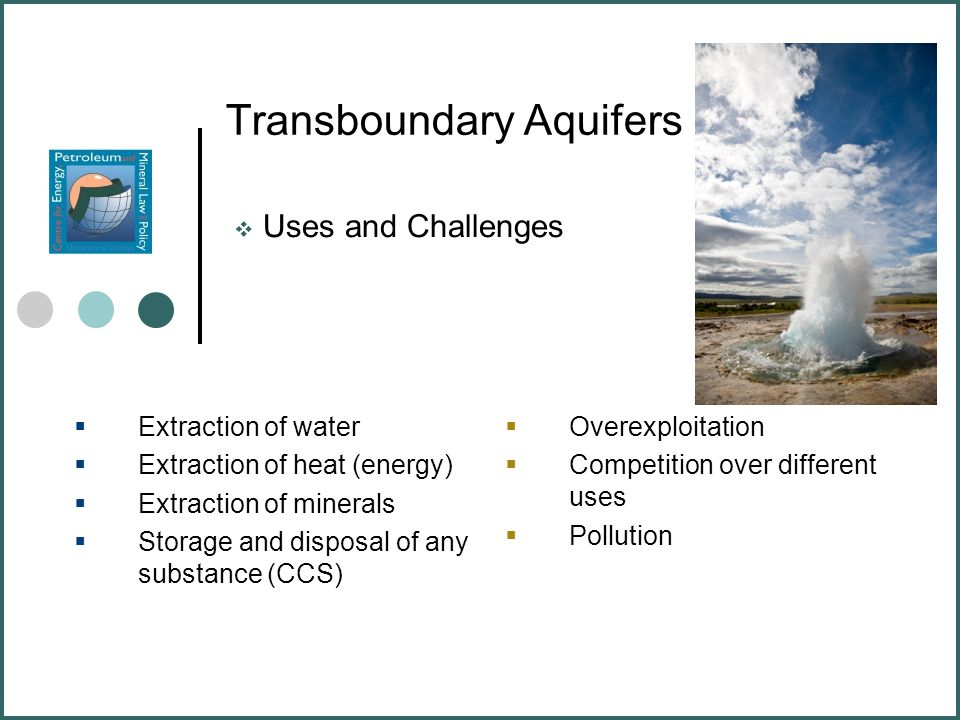 Transboundary Aquifers  Uses and Challenges  Extraction of water  Extraction of heat (energy)  Extraction of minerals  Storage and disposal of any substance (CCS)  Overexploitation  Competition over different uses  Pollution