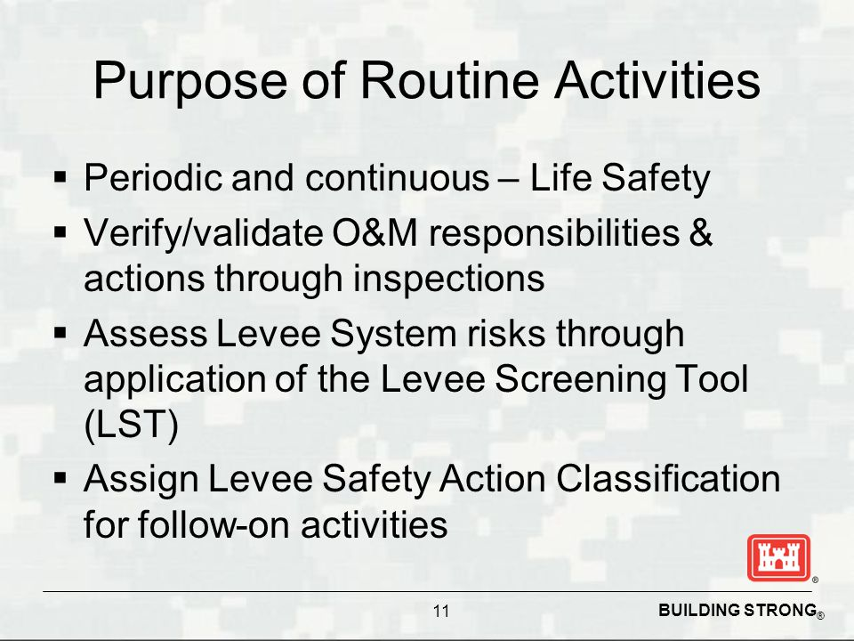 BUILDING STRONG ® Purpose of Routine Activities  Periodic and continuous – Life Safety  Verify/validate O&M responsibilities & actions through inspections  Assess Levee System risks through application of the Levee Screening Tool (LST)  Assign Levee Safety Action Classification for follow-on activities 11