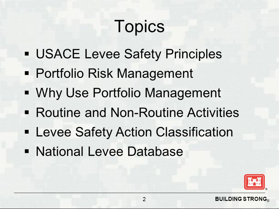 BUILDING STRONG ® Topics  USACE Levee Safety Principles  Portfolio Risk Management  Why Use Portfolio Management  Routine and Non-Routine Activities  Levee Safety Action Classification  National Levee Database 2