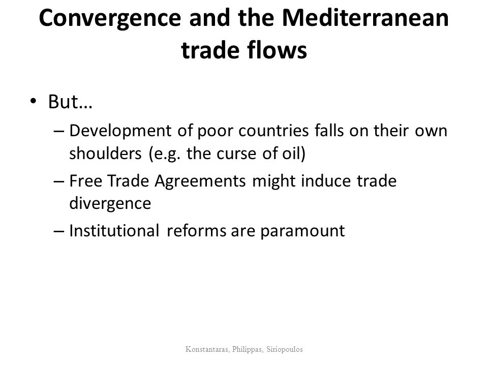 Convergence and the Mediterranean trade flows But… – Development of poor countries falls on their own shoulders (e.g. the curse of oil) – Free Trade A
