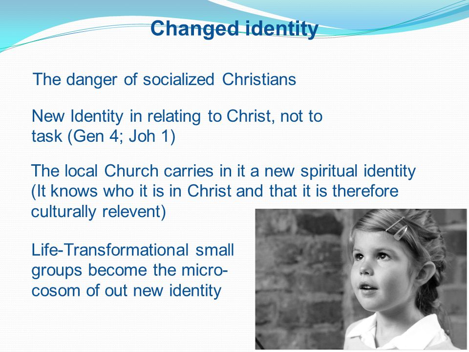 Changed identity The danger of socialized Christians New Identity in relating to Christ, not to task (Gen 4; Joh 1) The local Church carries in it a new spiritual identity (It knows who it is in Christ and that it is therefore culturally relevent) Life-Transformational small groups become the micro- cosom of out new identity