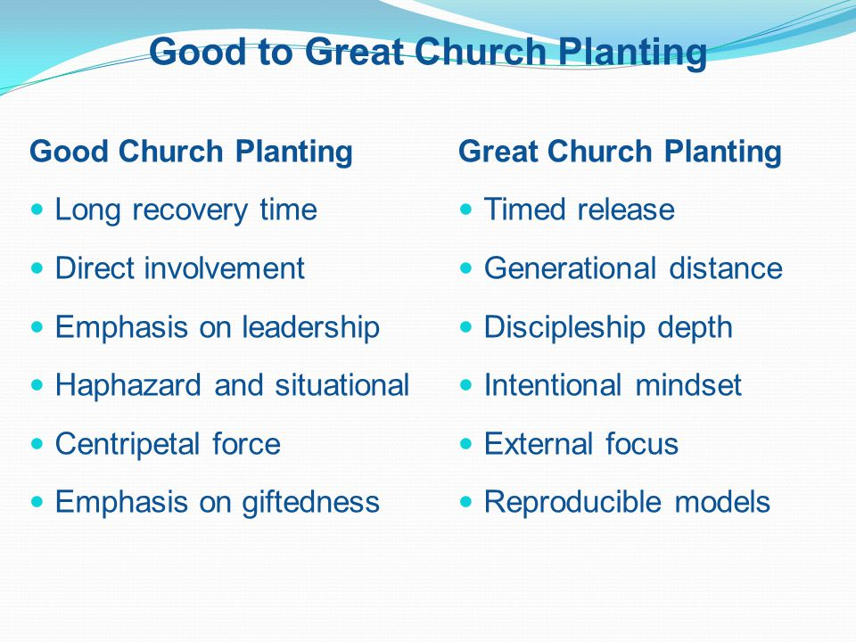 Good to Great Church Planting Good Church Planting Long recovery time Direct involvement Emphasis on leadership Haphazard and situational Centripetal force Emphasis on giftedness Great Church Planting Timed release Generational distance Discipleship depth Intentional mindset External focus Reproducible models