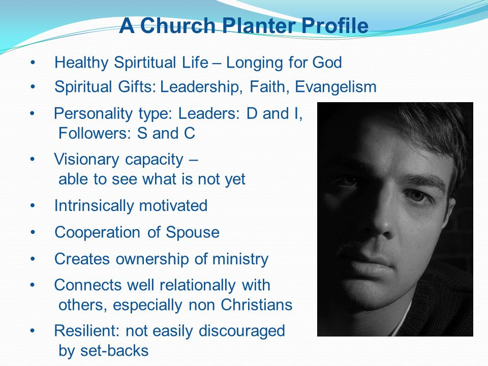 A Church Planter Profile Healthy Spirtitual Life – Longing for God Spiritual Gifts: Leadership, Faith, Evangelism Personality type: Leaders: D and I, Followers: S and C Visionary capacity – able to see what is not yet Intrinsically motivated Cooperation of Spouse Creates ownership of ministry Connects well relationally with others, especially non Christians Resilient: not easily discouraged by set-backs