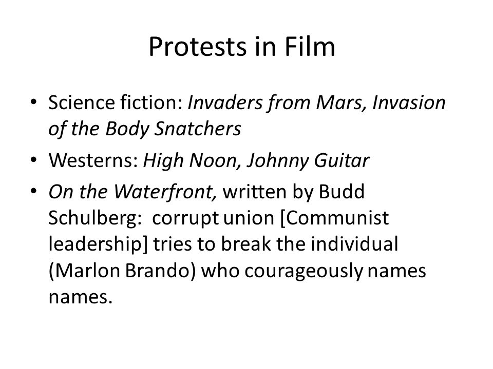 Protests in Film Science fiction: Invaders from Mars, Invasion of the Body Snatchers Westerns: High Noon, Johnny Guitar On the Waterfront, written by Budd Schulberg: corrupt union [Communist leadership] tries to break the individual (Marlon Brando) who courageously names names.