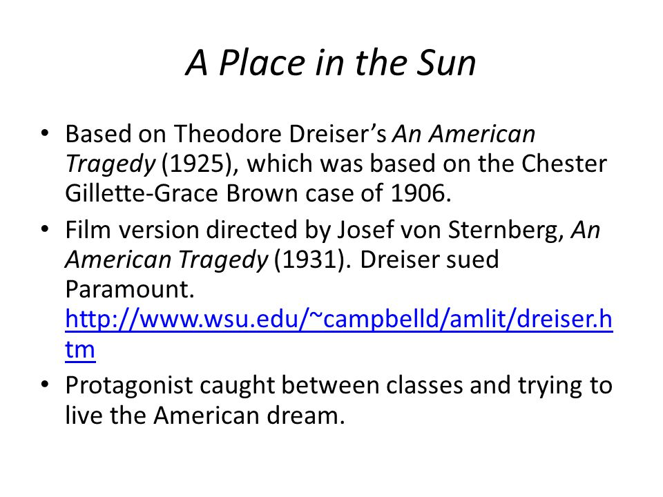 A Place in the Sun Based on Theodore Dreiser's An American Tragedy (1925), which was based on the Chester Gillette-Grace Brown case of 1906.