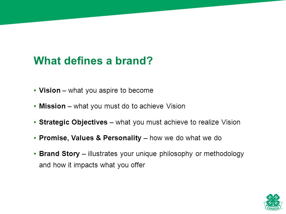 Vision – what you aspire to become Mission – what you must do to achieve Vision Strategic Objectives – what you must achieve to realize Vision Promise, Values & Personality – how we do what we do Brand Story – illustrates your unique philosophy or methodology and how it impacts what you offer What defines a brand