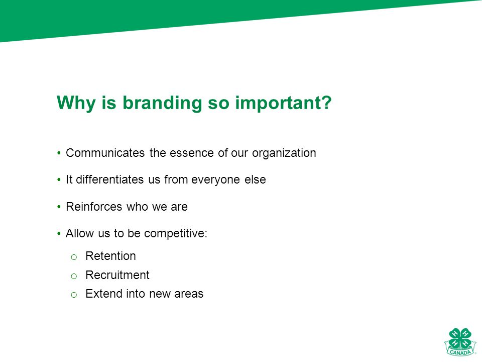 Communicates the essence of our organization It differentiates us from everyone else Reinforces who we are Allow us to be competitive: o Retention o Recruitment o Extend into new areas Why is branding so important