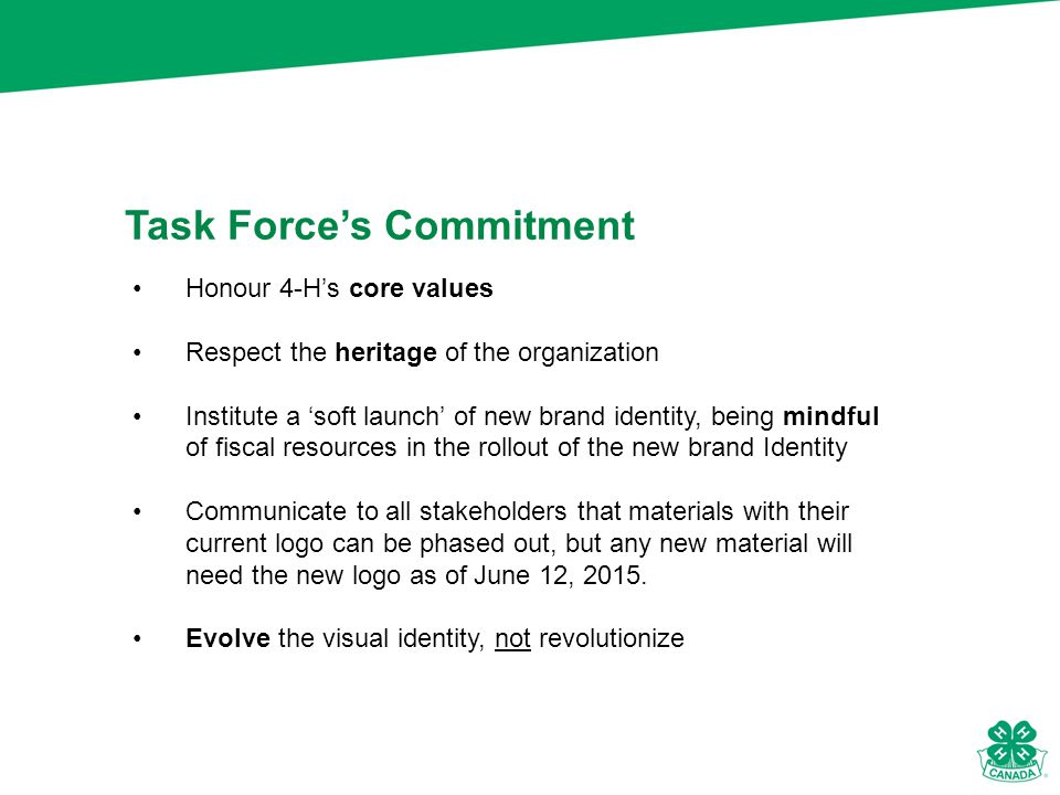 Task Force's Commitment Honour 4-H's core values Respect the heritage of the organization Institute a 'soft launch' of new brand identity, being mindful of fiscal resources in the rollout of the new brand Identity Communicate to all stakeholders that materials with their current logo can be phased out, but any new material will need the new logo as of June 12, 2015.