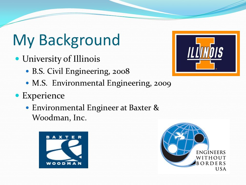 My Background University of Illinois B.S. Civil Engineering, 2008 M.S.