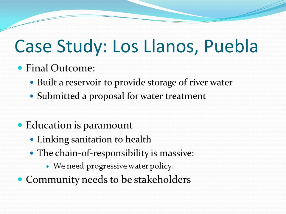 Case Study: Los Llanos, Puebla Final Outcome: Built a reservoir to provide storage of river water Submitted a proposal for water treatment Education is paramount Linking sanitation to health The chain-of-responsibility is massive: We need progressive water policy.