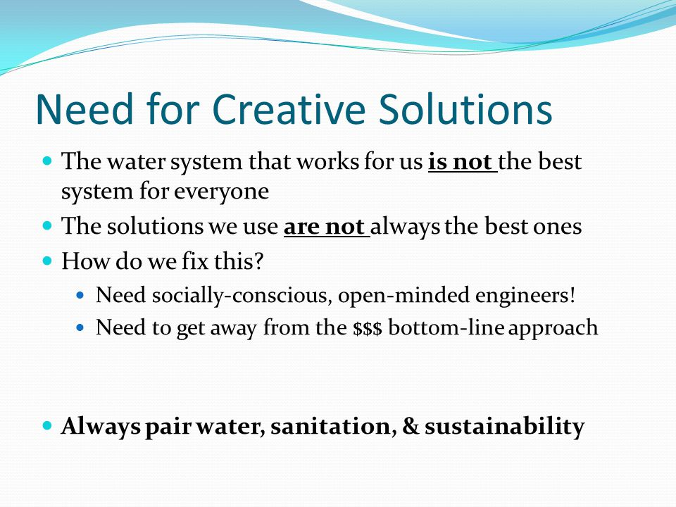 Need for Creative Solutions The water system that works for us is not the best system for everyone The solutions we use are not always the best ones How do we fix this.