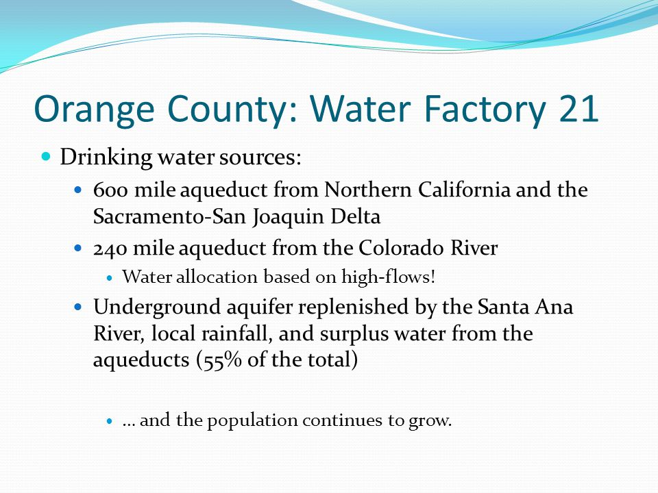 Orange County: Water Factory 21 Drinking water sources: 600 mile aqueduct from Northern California and the Sacramento-San Joaquin Delta 240 mile aqueduct from the Colorado River Water allocation based on high-flows.