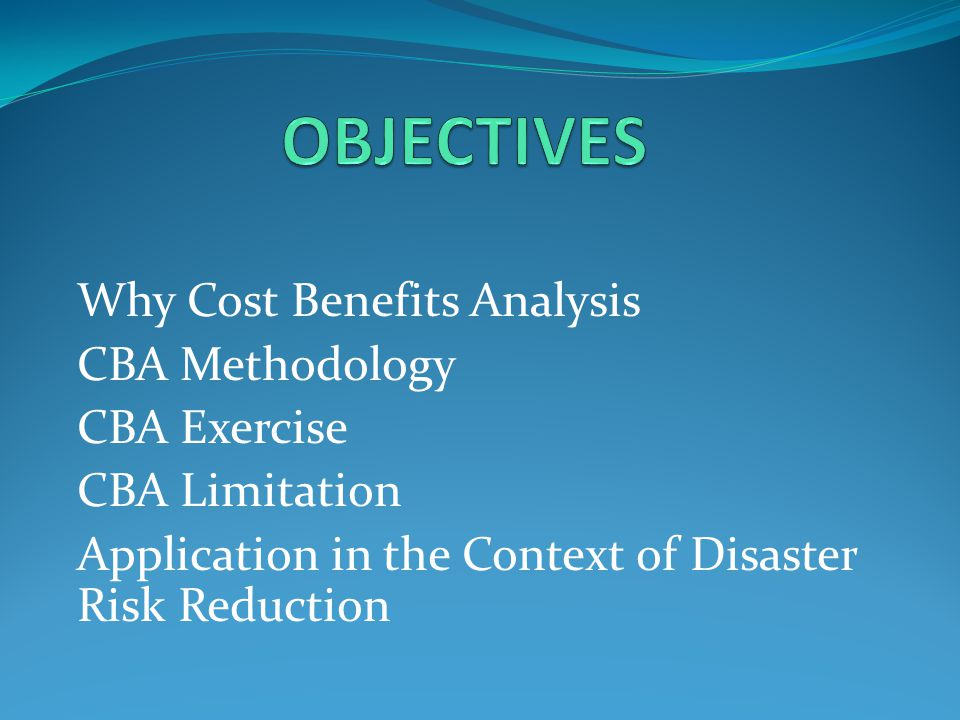Why Cost Benefits Analysis CBA Methodology CBA Exercise CBA Limitation Application in the Context of Disaster Risk Reduction