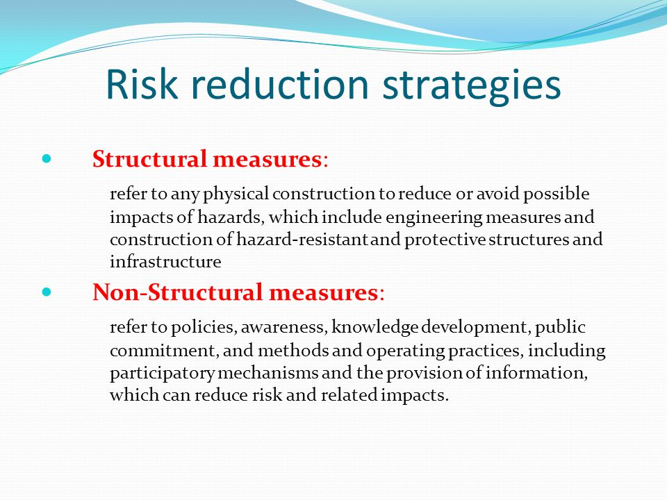 Risk reduction strategies Structural measures: refer to any physical construction to reduce or avoid possible impacts of hazards, which include engineering measures and construction of hazard-resistant and protective structures and infrastructure Non-Structural measures: refer to policies, awareness, knowledge development, public commitment, and methods and operating practices, including participatory mechanisms and the provision of information, which can reduce risk and related impacts.