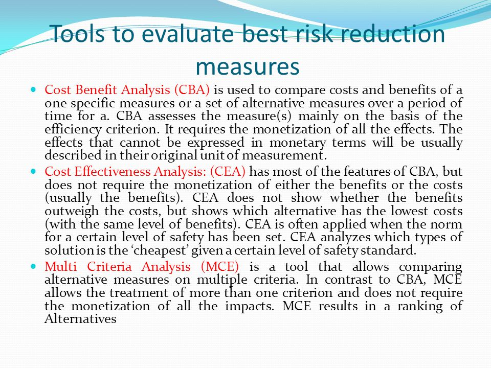 Tools to evaluate best risk reduction measures Cost Benefit Analysis (CBA) is used to compare costs and benefits of a one specific measures or a set of alternative measures over a period of time for a.