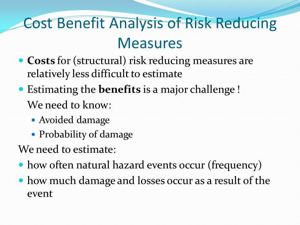 Cost Benefit Analysis of Risk Reducing Measures Costs for (structural) risk reducing measures are relatively less difficult to estimate Estimating the benefits is a major challenge .