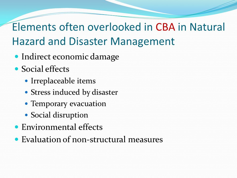 Elements often overlooked in CBA in Natural Hazard and Disaster Management Indirect economic damage Social effects Irreplaceable items Stress induced by disaster Temporary evacuation Social disruption Environmental effects Evaluation of non-structural measures