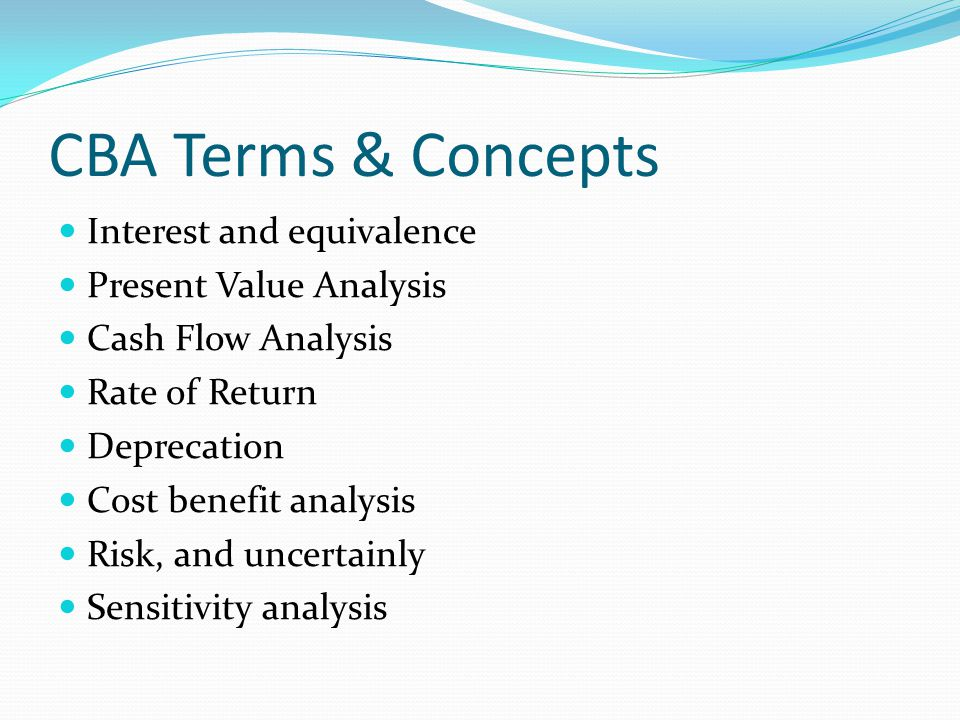CBA Terms & Concepts Interest and equivalence Present Value Analysis Cash Flow Analysis Rate of Return Deprecation Cost benefit analysis Risk, and uncertainly Sensitivity analysis