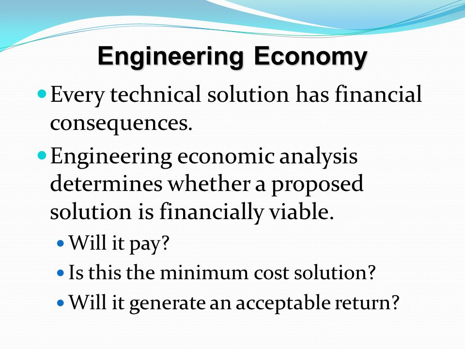 Engineering Economy Every technical solution has financial consequences.